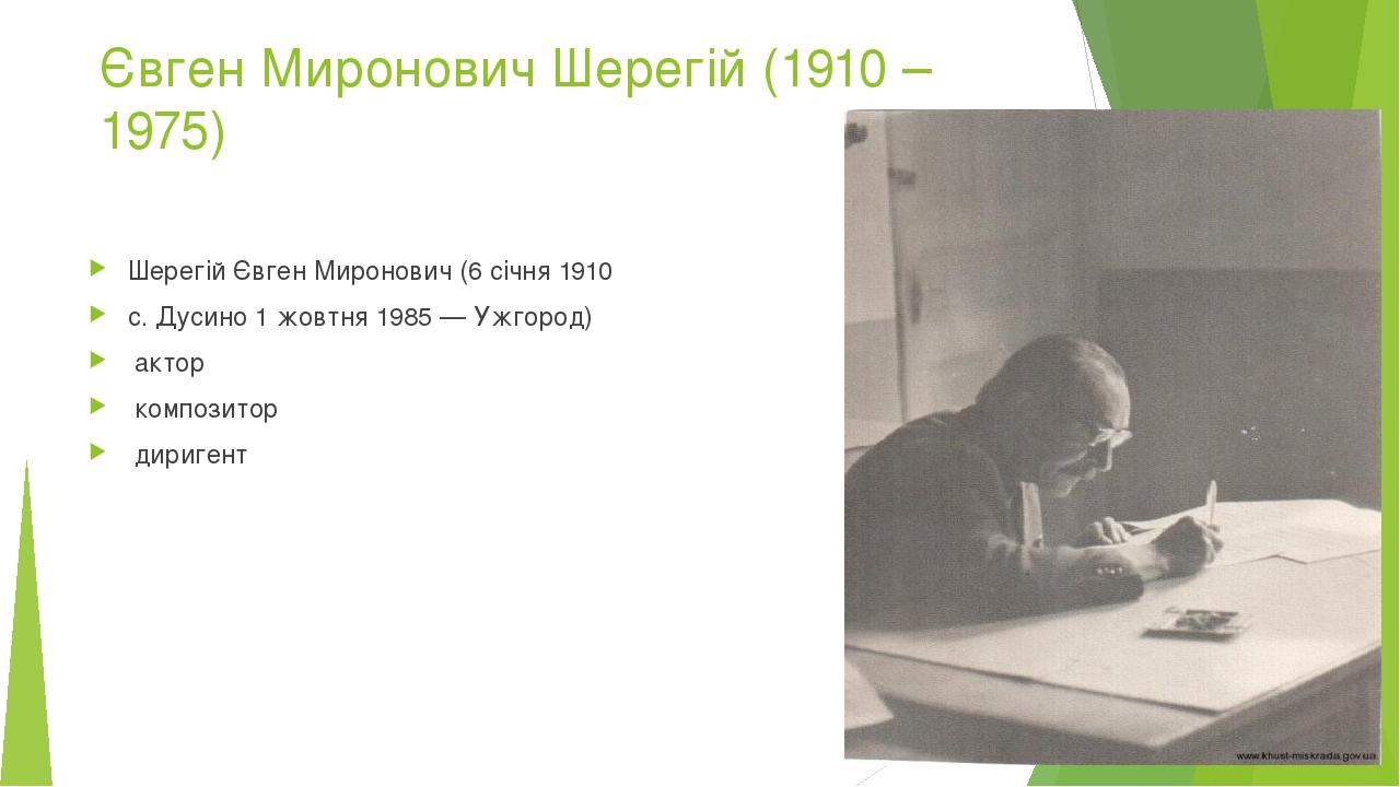 Євген Миронович Шерегій (1910 – 1975) Шерегій Євген Миронович (6 січня 1910 с. Дусино 1 жовтня 1985 — Ужгород) актор композитор диригент