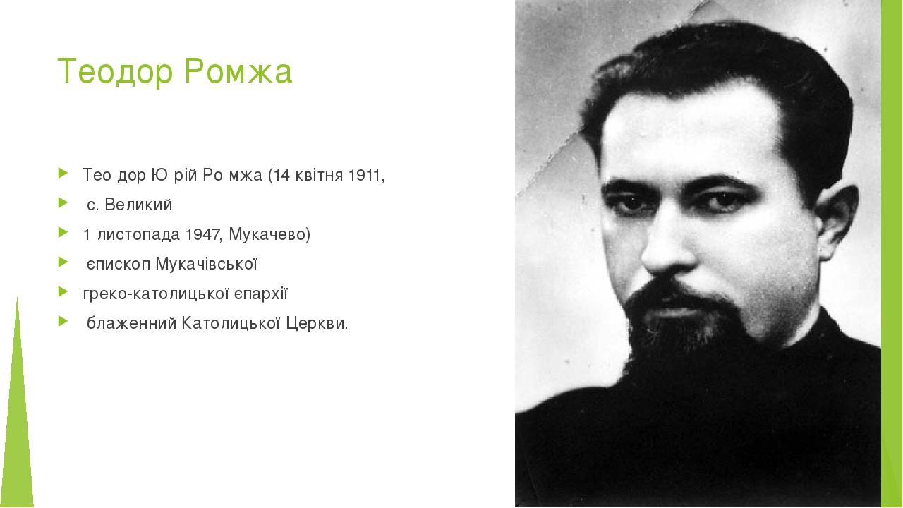 Теодор Ромжа Тео́дор Ю́рій Ро́мжа (14 квітня 1911, с. Великий 1 листопада 1947, Мукачево) єпископ Мукачівської греко-католицької єпархії блаженний ...