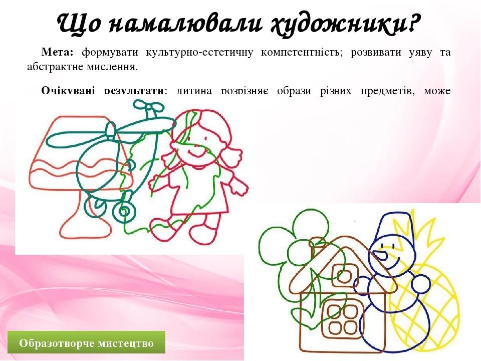 Що намалювали художники? Мета: формувати культурно-естетичну компетентність; розвивати уяву та абстрактне мислення. Очікувані результати: дитина ро...