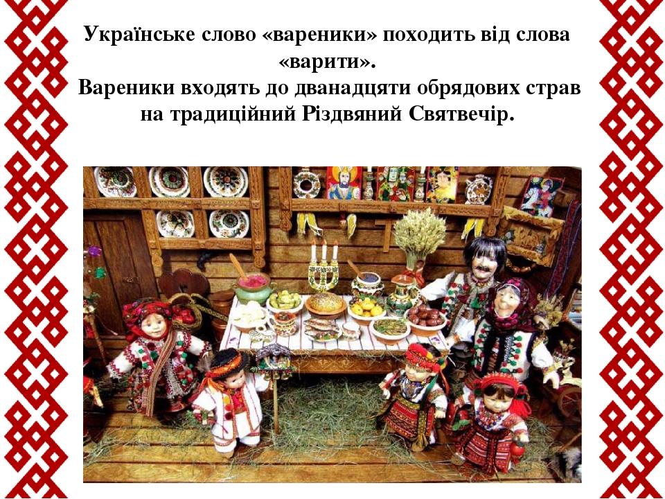 Українське слово «вареники» походить від слова «варити». Вареники входять до дванадцяти обрядових страв на традиційний Різдвяний Святвечір.