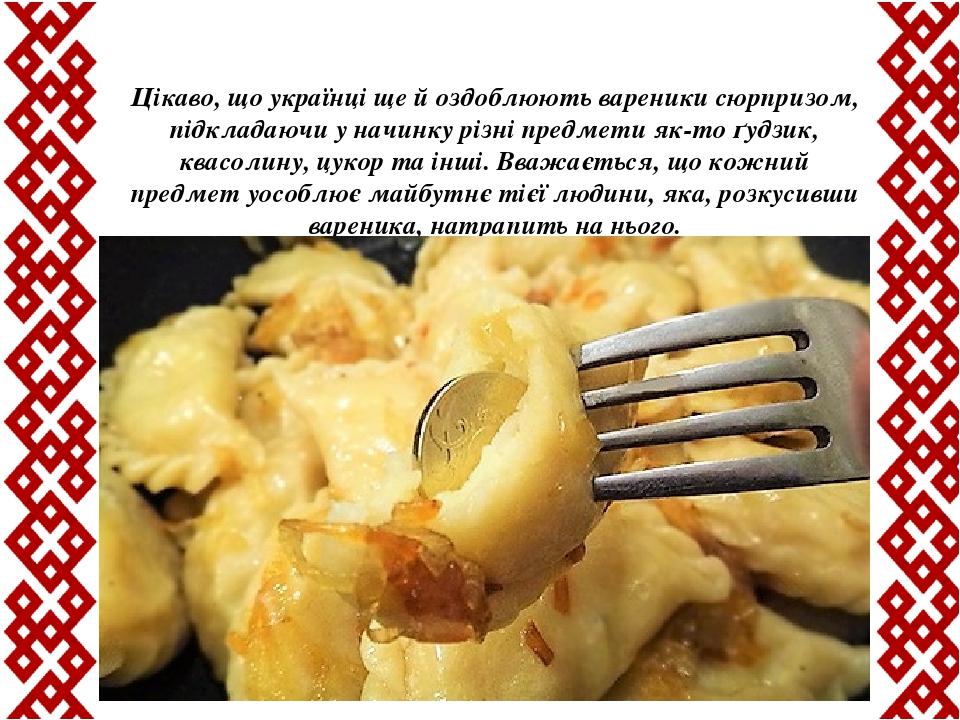 Цікаво, що українці ще й оздоблюють вареники сюрпризом, підкладаючи у начинку різні предмети як-то ґудзик, квасолину, цукор та інші. Вважається, що...
