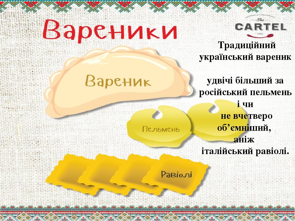 Традиційний український вареник удвічі більший за російський пельмень і чи не вчетверо об'ємніший, аніж італійський равіолі.