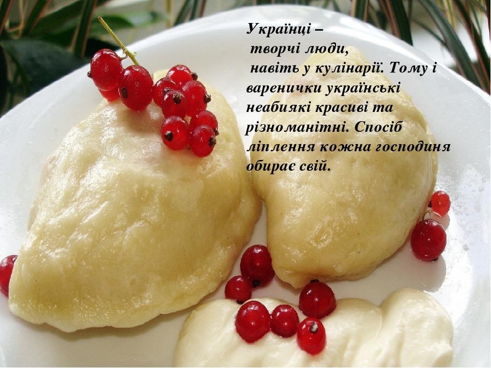 Українці – творчі люди, навіть у кулінарії. Тому і варенички українські неабиякі красиві та різноманітні. Спосіб ліплення кожна господиня обирає свій.