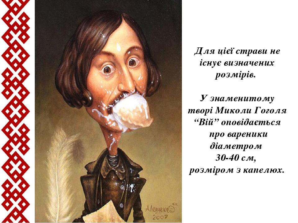"""Для цієї страви не існує визначених розмірів. У знаменитому творі Миколи Гоголя """"Вій"""" оповідається про вареники діаметром 30-40 см, розміром з капе..."""