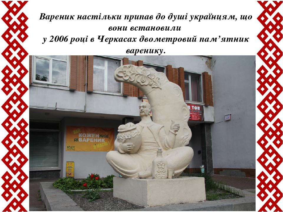 Вареник настільки припав до душі українцям, що вони встановили у 2006 році в Черкасах двометровийпам'ятник варенику.