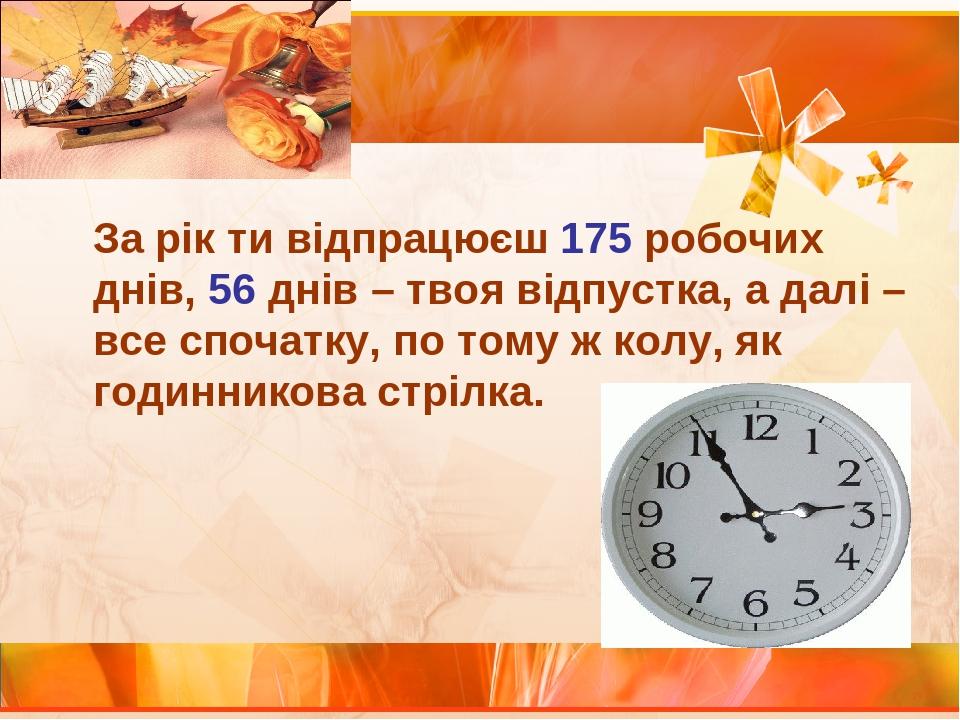 За рік ти відпрацюєш 175 робочих днів, 56 днів – твоя відпустка, а далі – все спочатку, по тому ж колу, як годинникова стрілка.