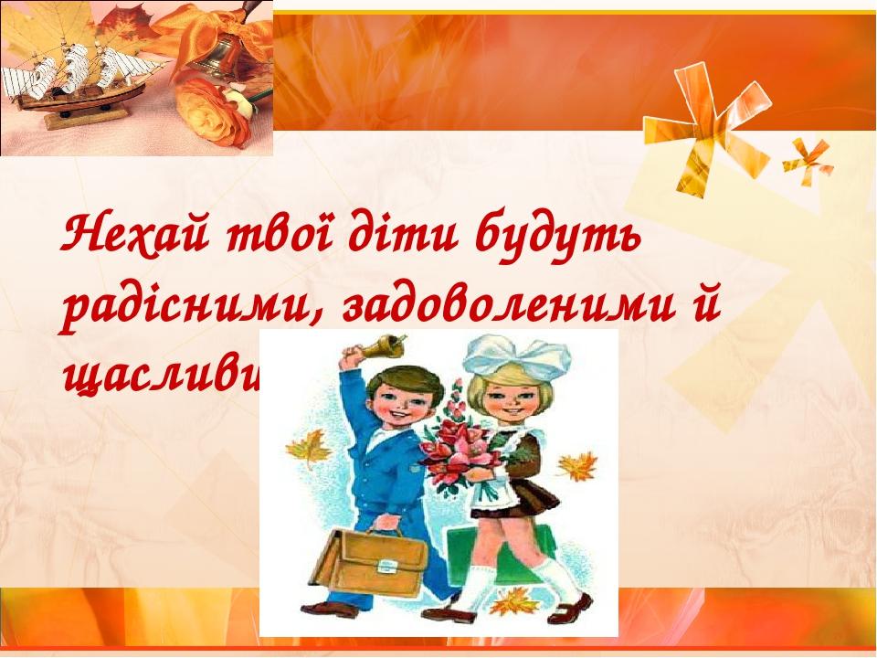 Нехай твої діти будуть радісними, задоволеними й щасливими!
