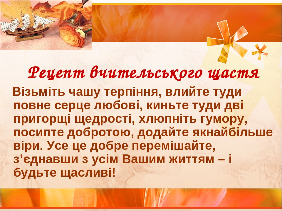 Рецепт вчительського щастя Візьміть чашу терпіння, влийте туди повне серце любові, киньте туди дві пригорщі щедрості, хлюпніть гумору, посипте добр...