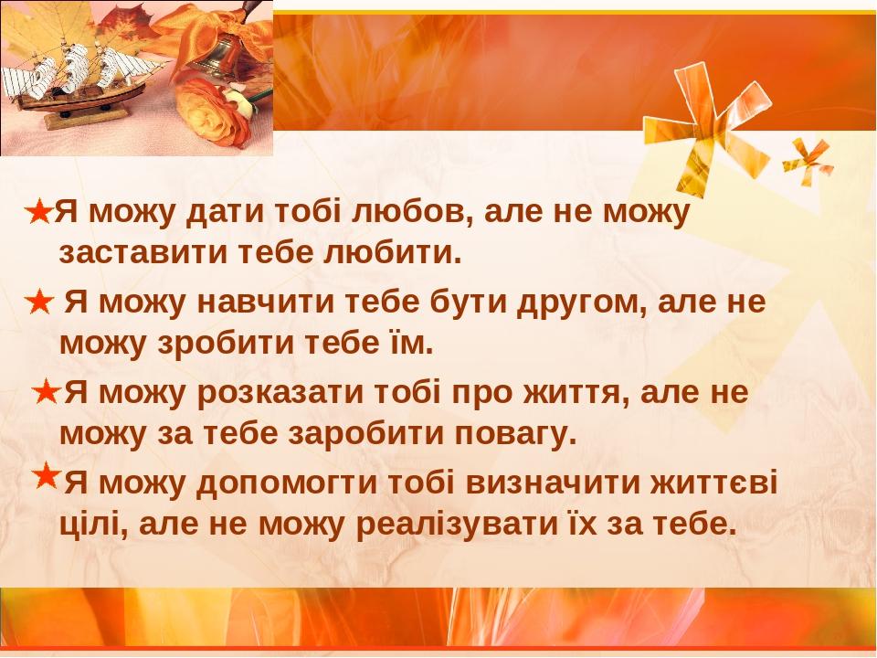 Я можу дати тобі любов, але не можу заставити тебе любити. Я можу навчити тебе бути другом, але не можу зробити тебе їм. Я можу розказати тобі про ...