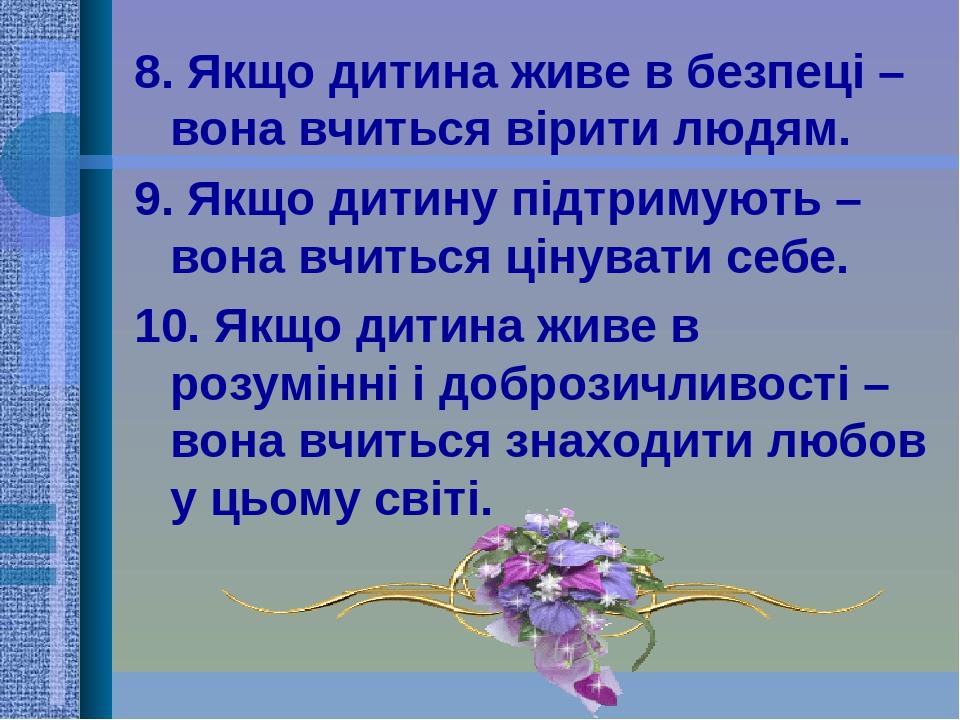 8. Якщо дитина живе в безпеці – вона вчиться вірити людям. 9. Якщо дитину підтримують – вона вчиться цінувати себе. 10. Якщо дитина живе в розумінн...
