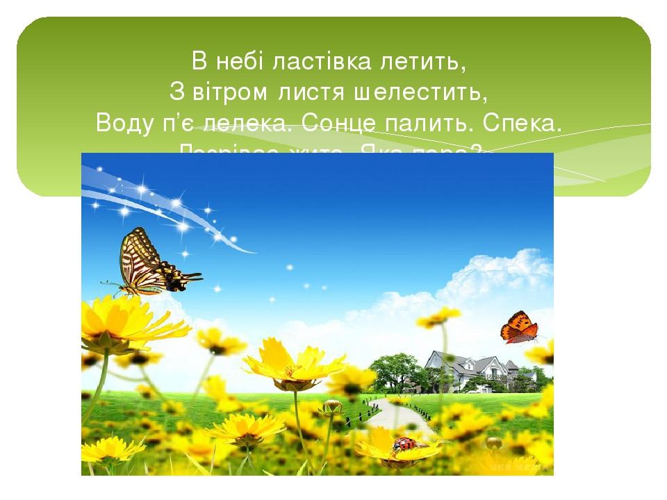 В небі ластівка летить, З вітром листя шелестить, Воду п'є лелека. Сонце палить. Спека. Дозріває жито. Яка пора?