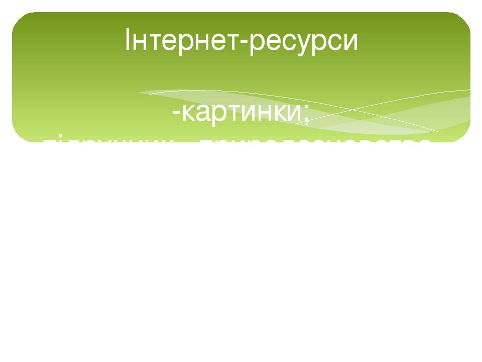 Інтернет-ресурси -картинки; -підручник «природознавство» 2 клас , І.Грущинська