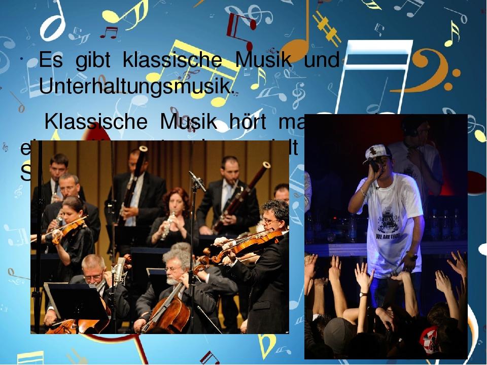 Es gibt klassische Musik und Unterhaltungsmusik. Klassische Musik hört man am besten in einem Konzertsaal, gespielt von einem Sinfonieorchester.