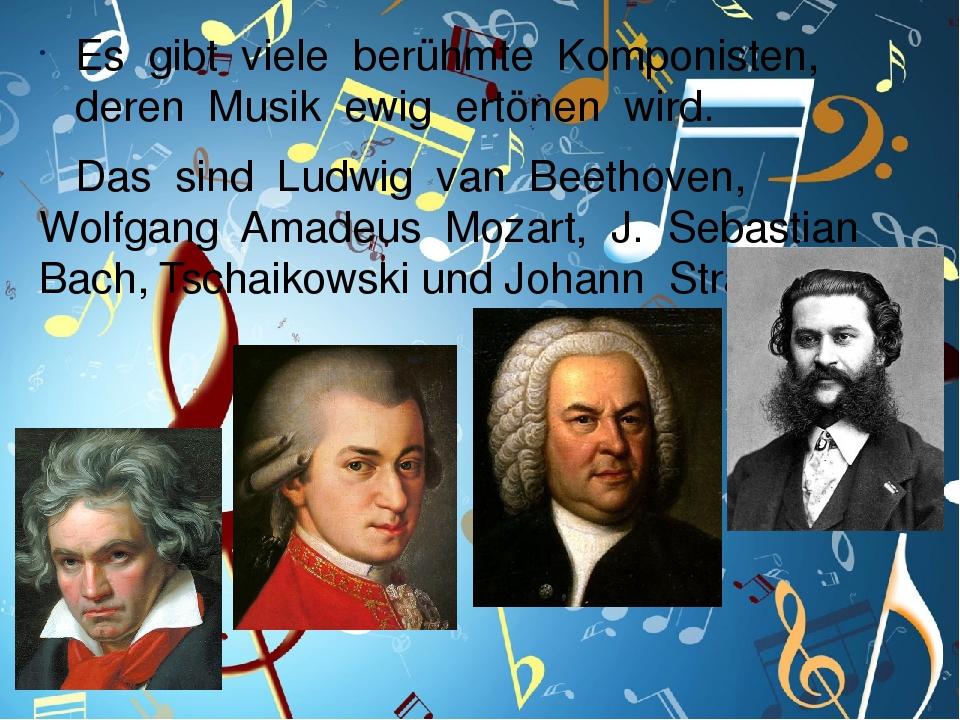 Es gibt viele berühmte Komponisten, deren Musik ewig ertönen wird. Das sind Ludwig van Beethoven, Wolfgang Amadeus Mozart, J. Sebastian Bach, Tscha...