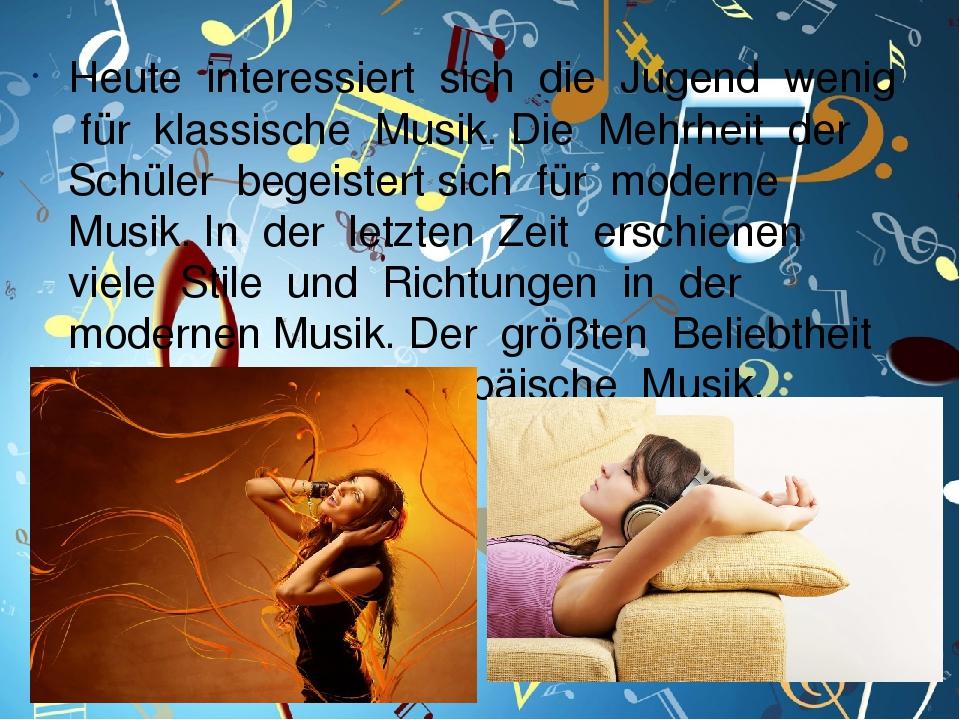 Heute interessiert sich die Jugend wenig für klassische Musik. Die Mehrheit der Schüler begeistert sich für moderne Musik. In der letzten Zeit ersc...