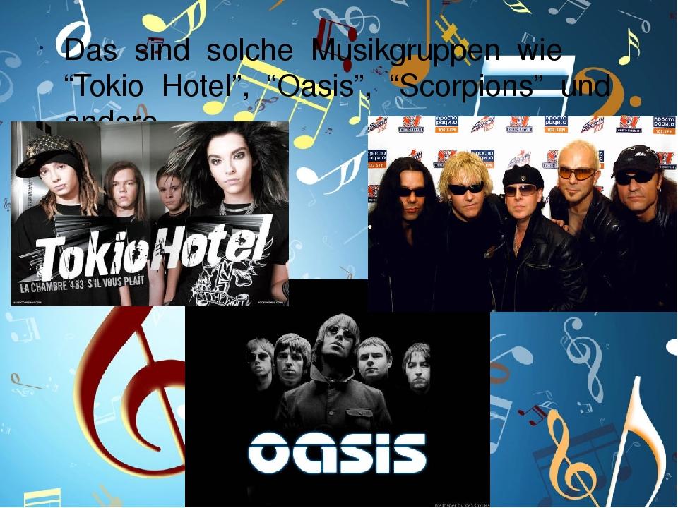 """Das sind solche Musikgruppen wie """"Tokio Hotel"""", """"Oasis"""", """"Scorpions"""" und andere"""