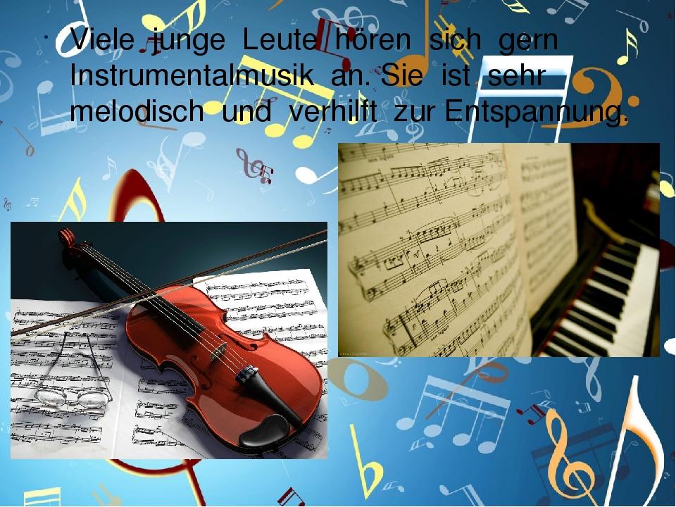 Viele junge Leute hören sich gern Instrumentalmusik an. Sie ist sehr melodisch und verhilft zur Entspannung.