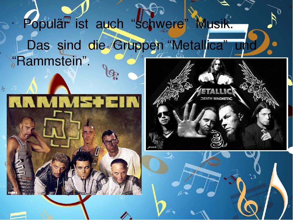 """Populär ist auch """"schwere"""" Musik. Das sind die Gruppen """"Metallica"""" und """"Rammstein""""."""