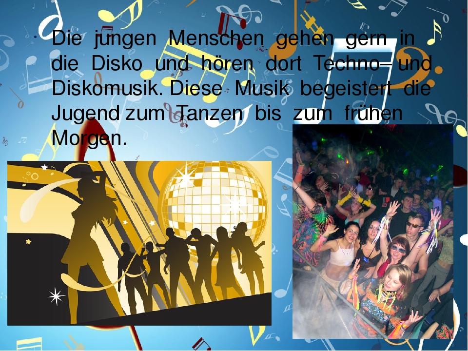 Die jungen Menschen gehen gern in die Disko und hören dort Techno– und Diskomusik. Diese Musik begeistert die Jugend zum Tanzen bis zum frühen Morgen.