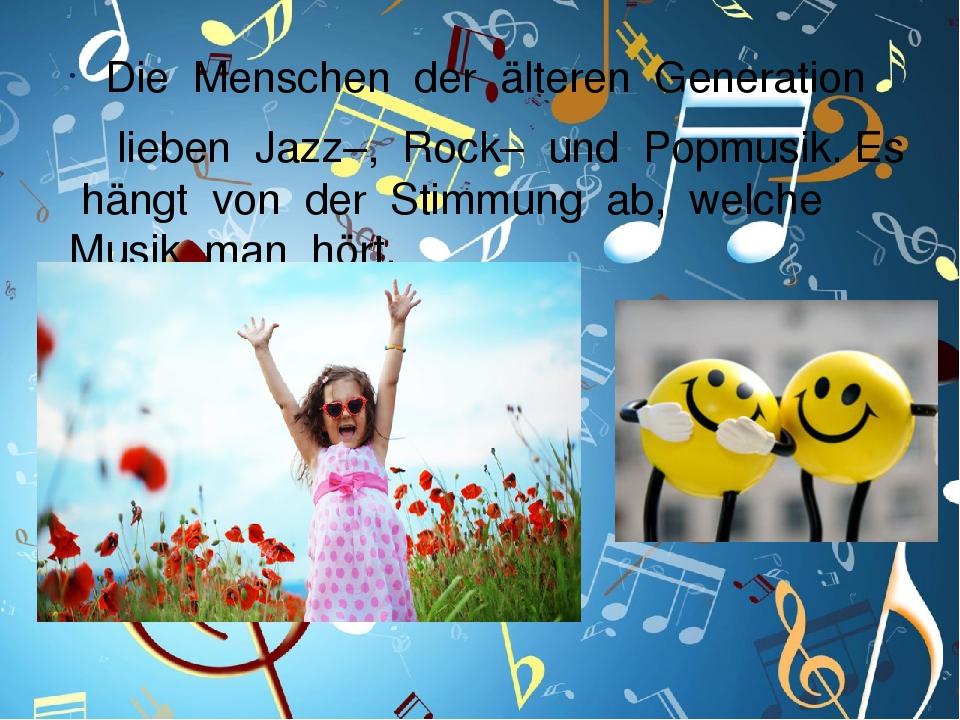 Die Menschen der älteren Generation lieben Jazz–, Rock– und Popmusik. Es hängt von der Stimmung ab, welche Musik man hört.