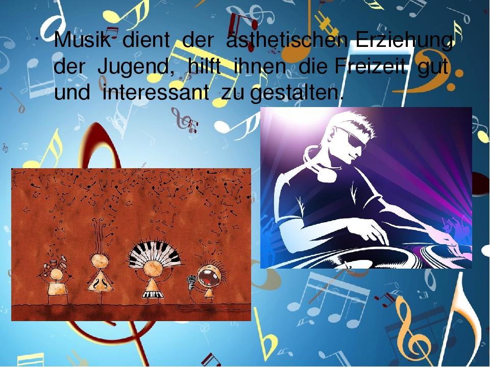 Musik dient der ästhetischen Erziehung der Jugend, hilft ihnen die Freizeit gut und interessant zu gestalten.