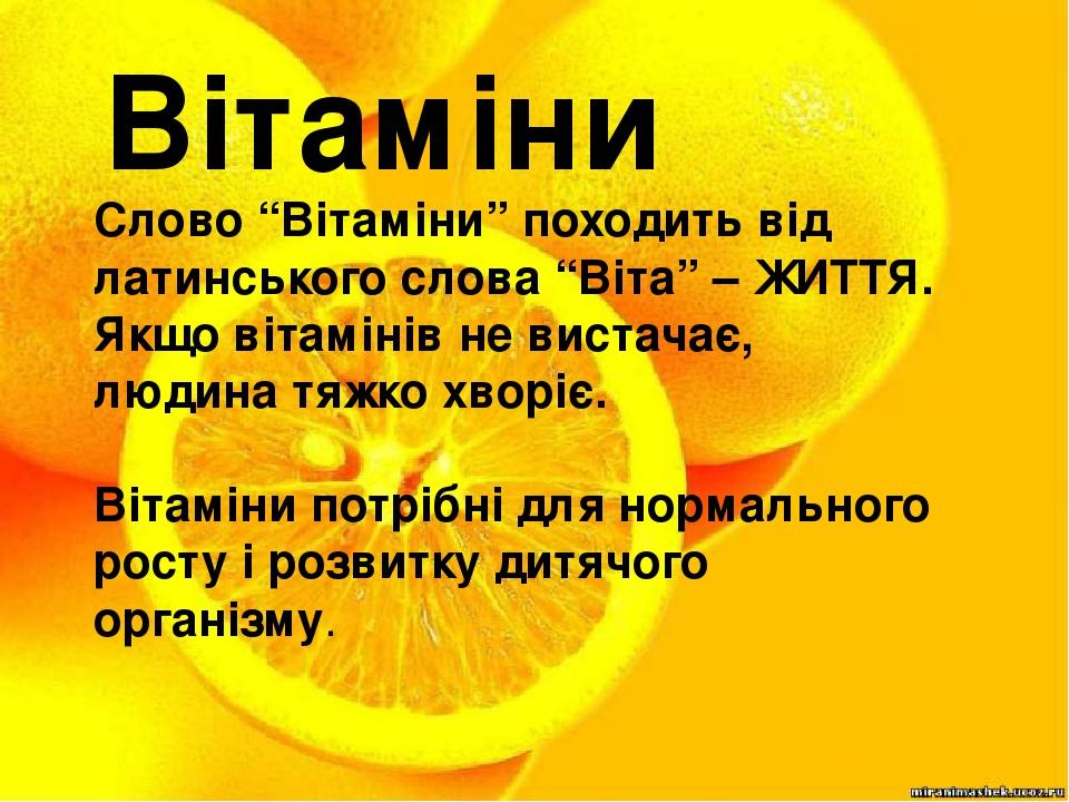 """Вітаміни Слово """"Вітаміни"""" походить від латинського слова """"Віта"""" – ЖИТТЯ. Якщо вітамінів не вистачає, людина тяжко хворіє. Вітаміни потрібні для нор..."""