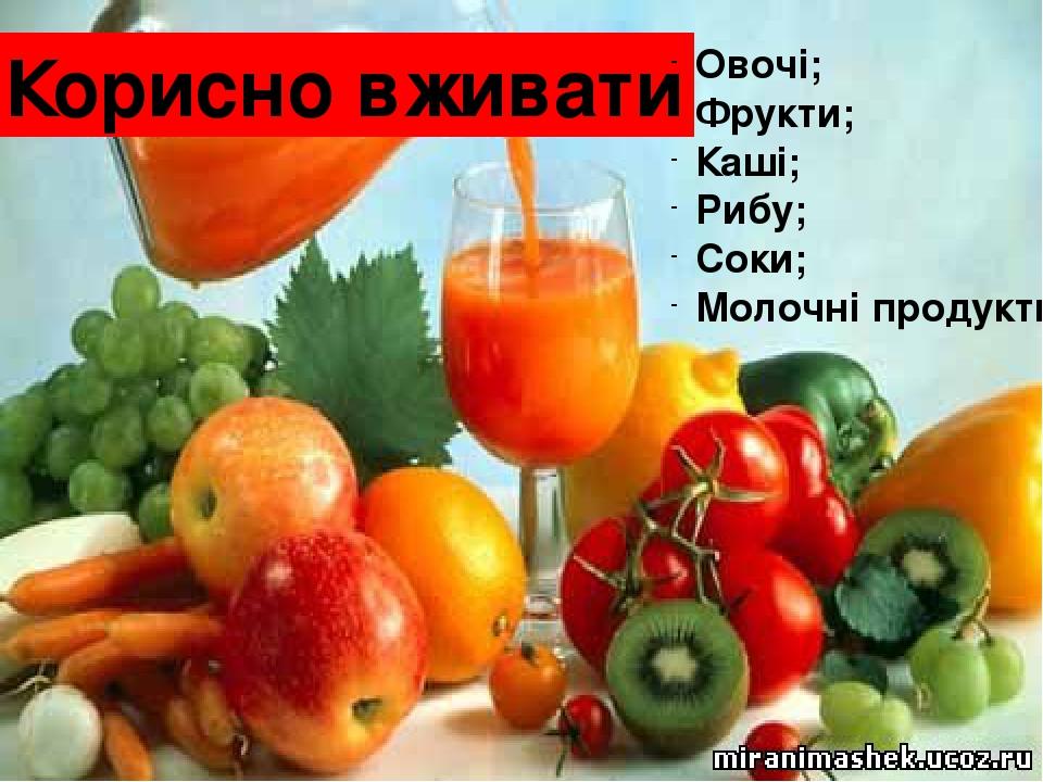 Корисно вживати Овочі; Фрукти; Каші; Рибу; Соки; Молочні продукти.
