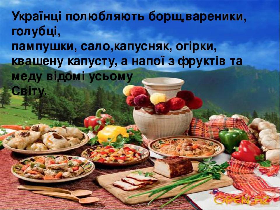 Українці полюбляють борщ,вареники, голубці, пампушки, сало,капусняк, огірки, квашену капусту, а напої з фруктів та меду відомі усьому Світу.