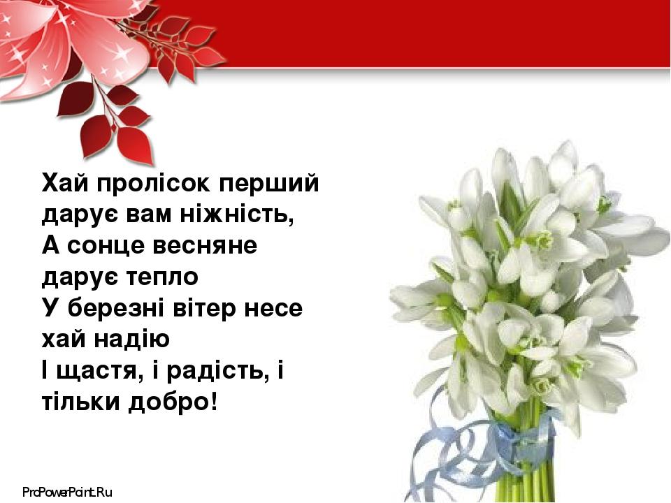 Хай пролісок перший дарує вам ніжність, А сонце весняне дарує тепло У березні вітер несе хай надію І щастя, і радість, і тільки добро! ProPowerPoin...