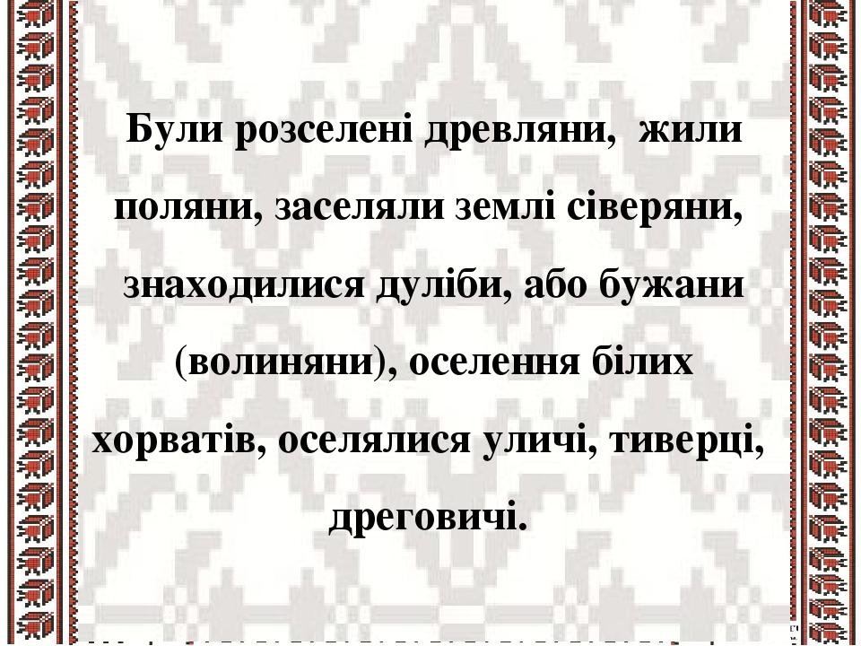 Були розселені древляни, жили поляни, заселяли землі сіверяни, знаходилися дуліби, або бужани (волиняни), оселення білих хорватів, оселялися уличі,...