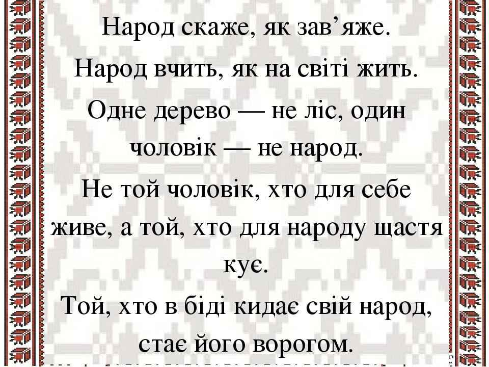 Народ скаже, як зав'яже. Народ вчить, як на світі жить. Одне дерево — не ліс, один чоловік — не народ. Не той чоловік, хто для себе живе, а той, хт...