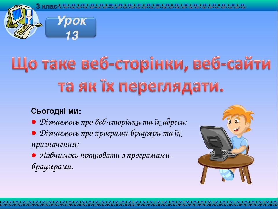 Сьогодні ми: ● Дізнаємось про веб-сторінки та їх адреси; ● Дізнаємось про програми-браузери та їх призначення; ● Навчимось працювати з програмами-б...