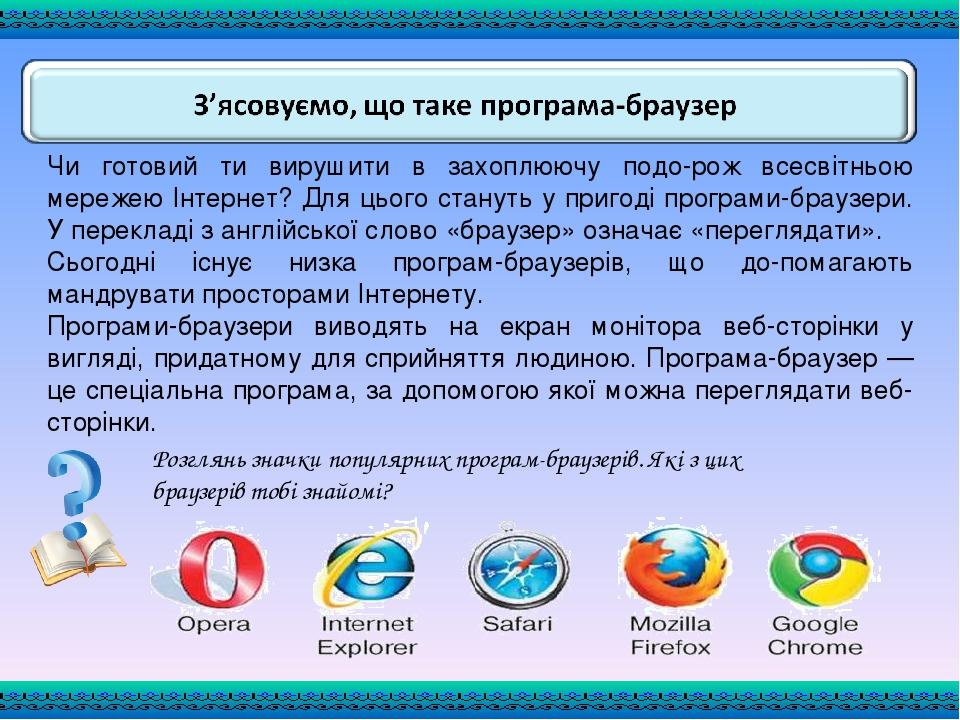Чи готовий ти вирушити в захоплюючу подорож всесвітньою мережею Інтернет? Для цього стануть у пригоді програми-браузери. У перекладі з англійської...