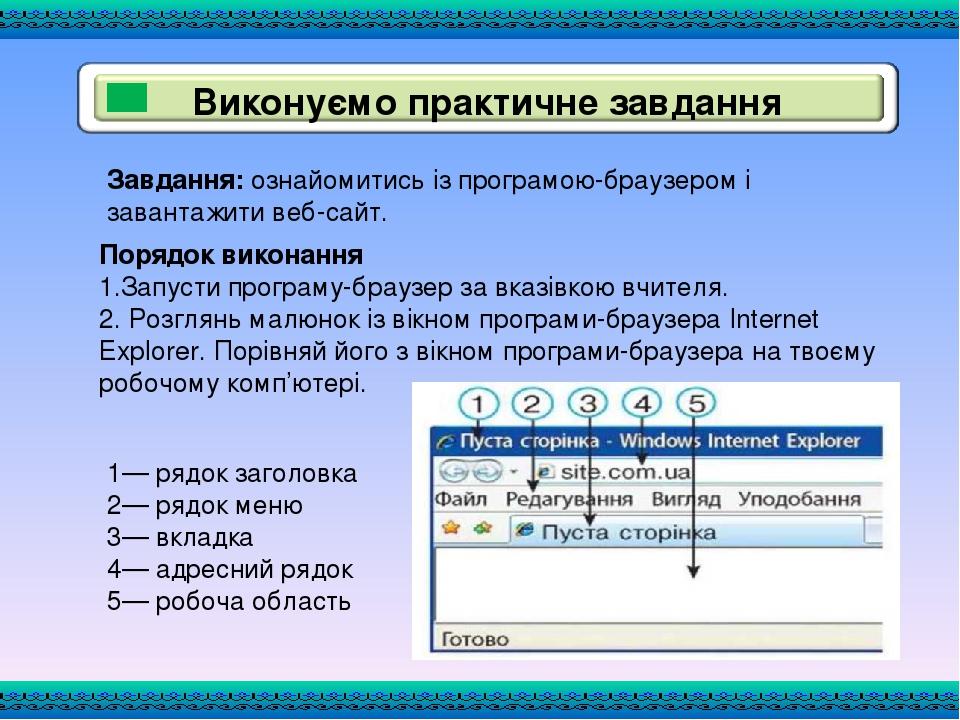 Завдання: ознайомитись із програмою-браузером і завантажити веб-сайт. Порядок виконання 1.Запусти програму-браузер за вказівкою вчителя. 2. Розглян...