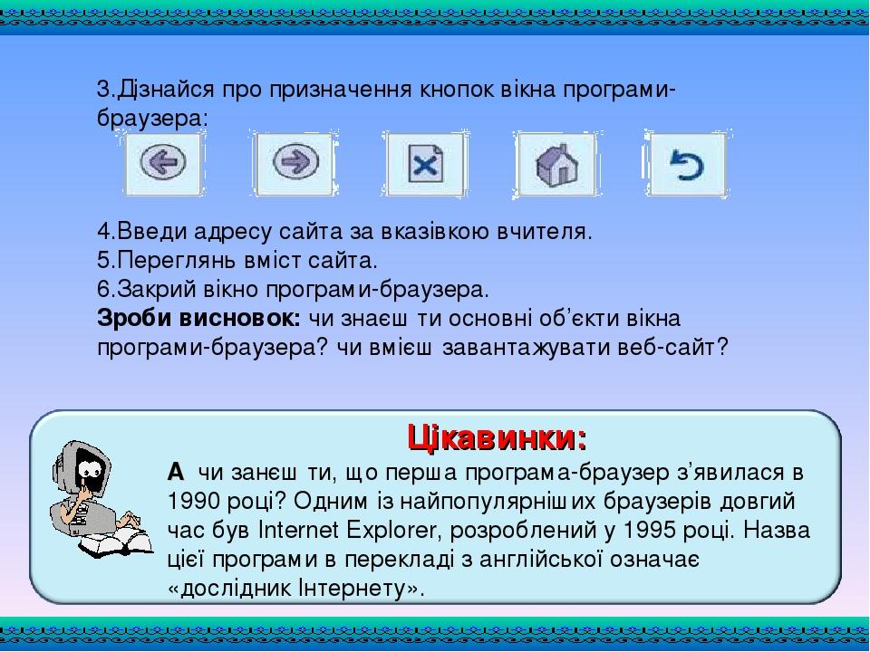 3.Дізнайся про призначення кнопок вікна програми-браузера: 4.Введи адресу сайта за вказівкою вчителя. 5.Переглянь вміст сайта. 6.Закрий вікно прогр...