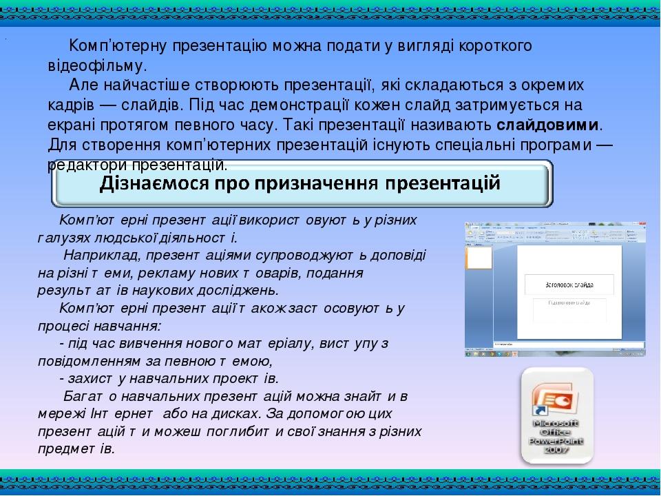 Комп'ютерні презентації використовують у різних галузях людської діяльності. Наприклад, презентаціями супроводжують доповіді на різні теми, рекламу...