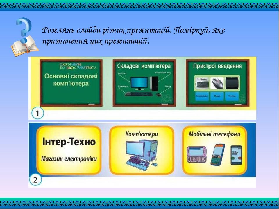 Розглянь слайди різних презентацій. Поміркуй, яке призначення цих презентацій.