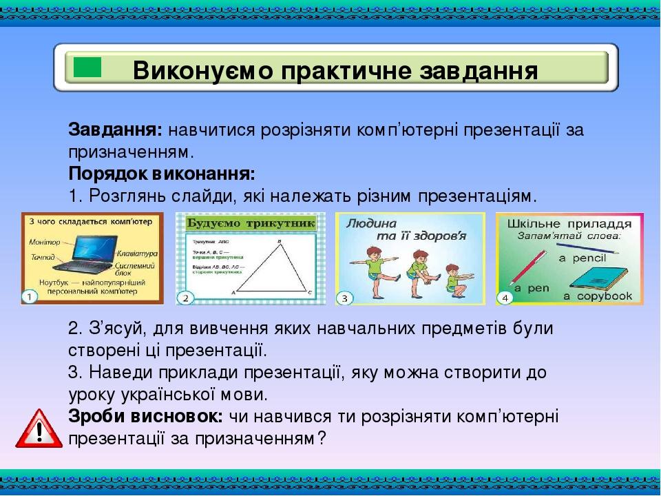 Завдання: навчитися розрізняти комп'ютерні презентації за призначенням. Порядок виконання: 1. Розглянь слайди, які належать різним презентаціям. 2....