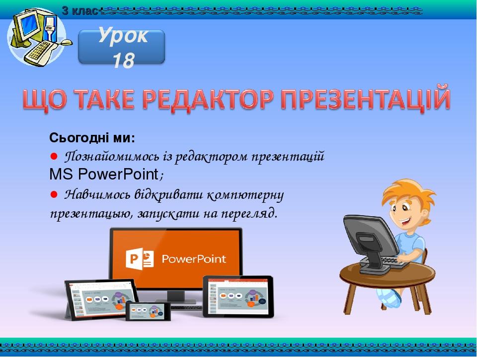 Сьогодні ми: ● Познайомимось із редактором презентацій MS PowerPoint; ● Навчимось відкривати компютерну презентацыю, запускати на перегляд.