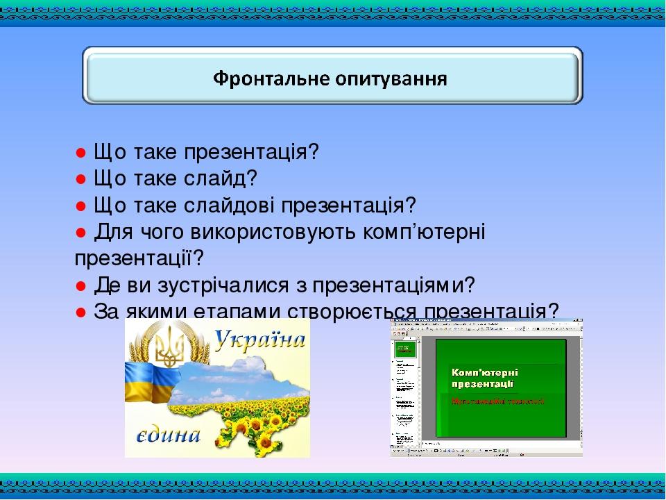 ● Що таке презентація? ● Що таке слайд? ● Що таке слайдові презентація? ● Для чого використовують комп'ютерні презентації? ● Де ви зустрічалися з п...