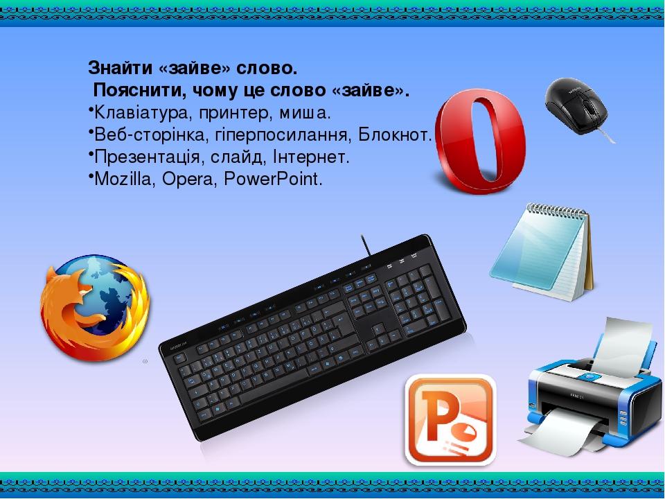 Знайти «зайве» слово. Пояснити, чому це слово «зайве». Клавіатура, принтер, миша. Веб-сторінка, гіперпосилання, Блокнот. Презентація, слайд, Інтерн...