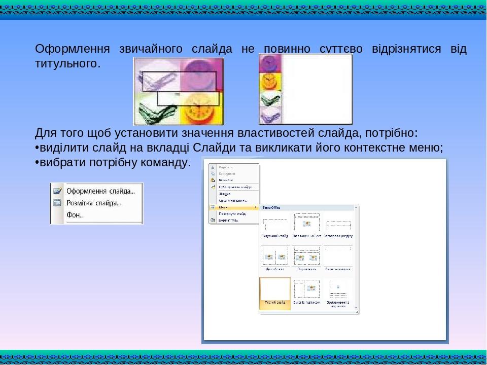 Оформлення звичайного слайда не повинно суттєво відрізнятися від титульного. Для того щоб установити значення властивостей слайда, потрібно: виділи...