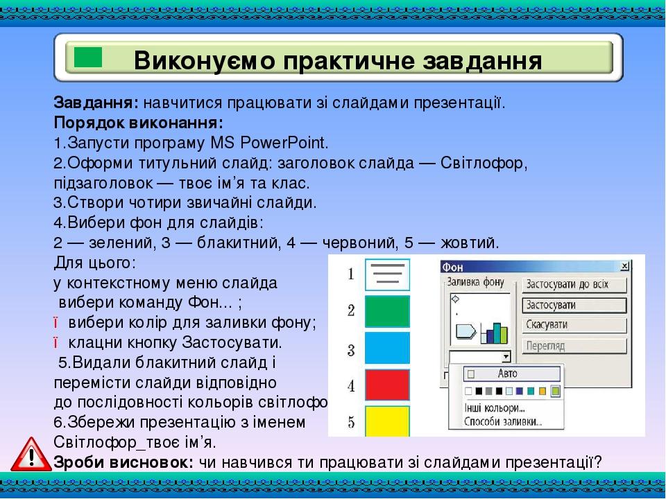 Завдання: навчитися працювати зі слайдами презентації. Порядок виконання: 1.Запусти програму MS PowerPoint. 2.Оформи титульний слайд: заголовок сла...