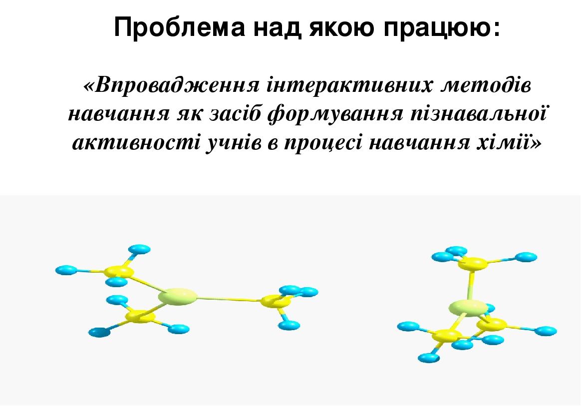 Проблема над якою працюю: «Впровадження інтерактивних методів навчання як засіб формування пізнавальної активності учнів в процесі навчання хімії»