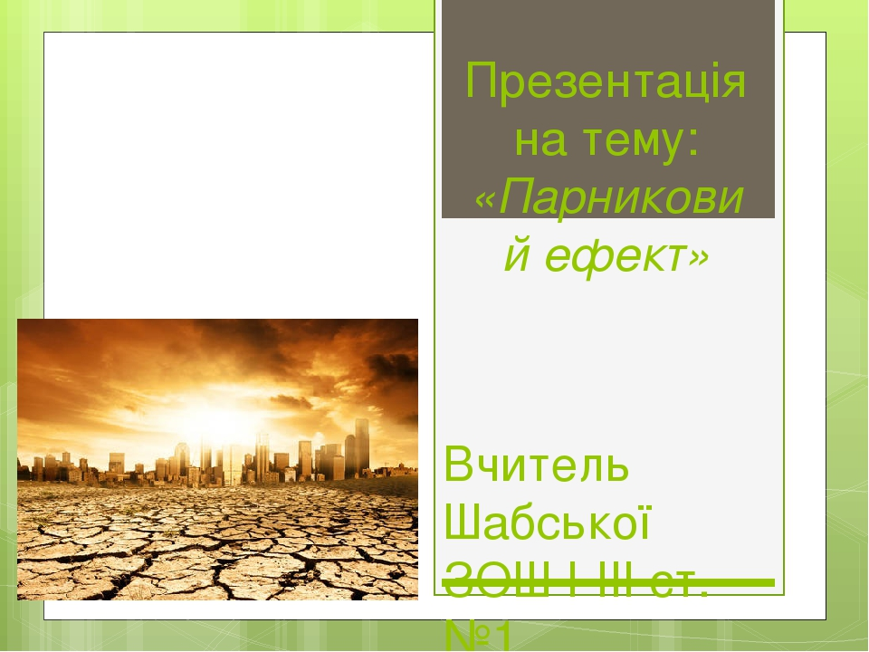 Презентація на тему: «Парниковий ефект» Вчитель Шабської ЗОШ І-ІІІ ст.№1 Максимовська Т.В.