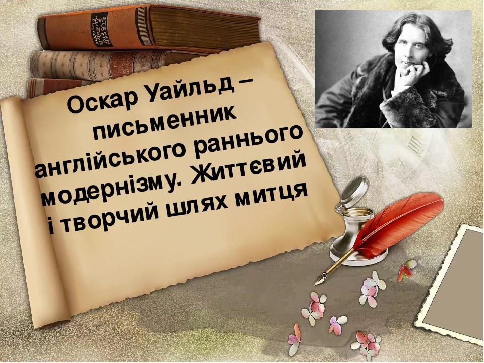 Оскар Уайльд – письменник англійського раннього модернізму. Життєвий і творчий шлях митця
