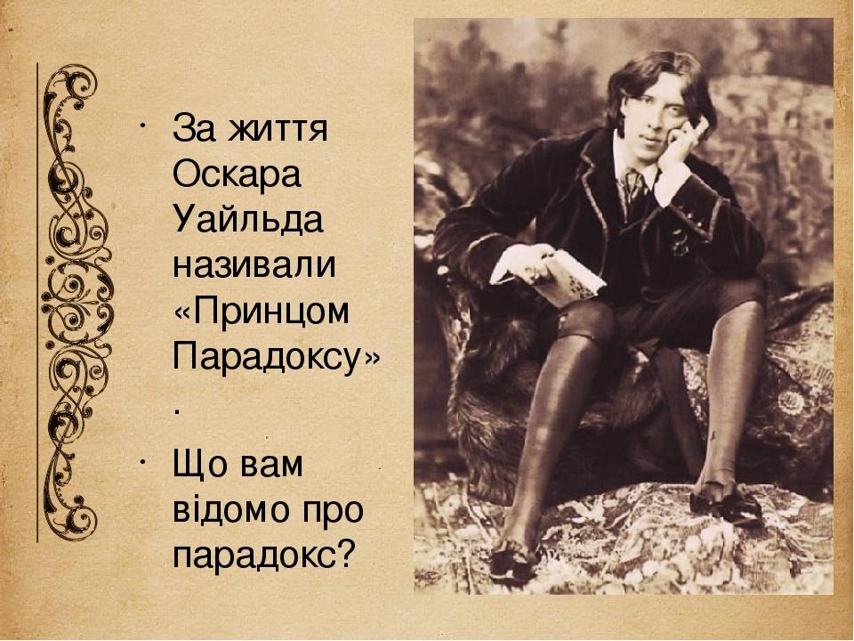 За життя Оскара Уайльда називали «Принцом Парадоксу». Що вам відомо про парадокс? Слайд 6