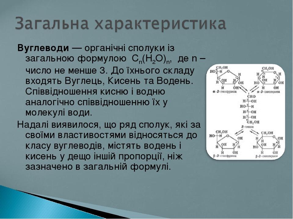 Вуглеводи— органічні сполуки із загальною формулою Cn(H2O)n, де n – число не менше 3. До їхнього складу входять Вуглець, Кисень та Водень. Співвід...