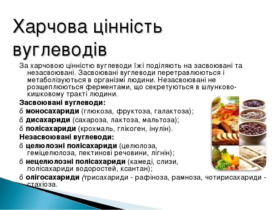 За харчовою цінністю вуглеводи їжі поділяють на засвоювані та незасвоювані. Засвоювані вуглеводи перетравлюються і метаболізуються в організмі люди...