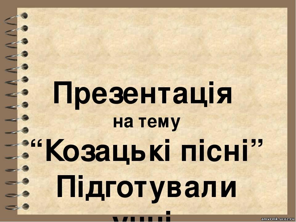 """Презентація на тему """"Козацькі пісні"""" Підготували учні 4-А касу"""